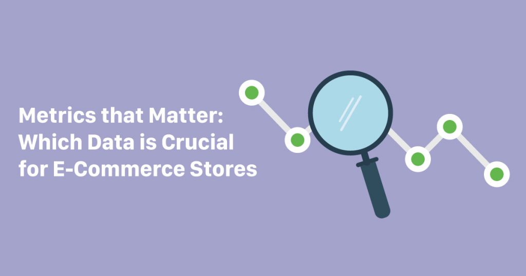 Metrics that Matter: Which Data is Crucial for E-Commerce Stores