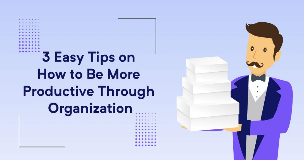 3 easy tips on how to be more productive through organization