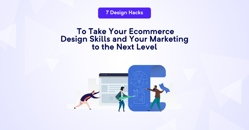 7 Design Hacks To Take Your Ecommerce Design Skills and Your Marketing to the Next Level