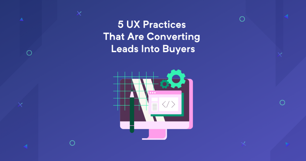 5 UX Practices That Are Converting Leads Into Buyers